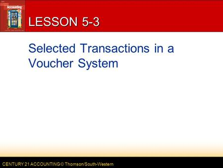 CENTURY 21 ACCOUNTING © Thomson/South-Western LESSON 5-3 Selected Transactions in a Voucher System.