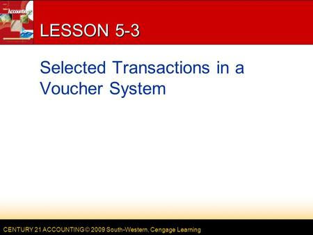 CENTURY 21 ACCOUNTING © 2009 South-Western, Cengage Learning LESSON 5-3 Selected Transactions in a Voucher System.