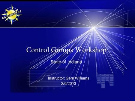 Control Groups Workshop State of Indiana Instructor: Gerri Williams 2/6/2013.