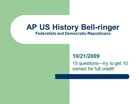 AP US History Bell-ringer Federalists and Democratic-Republicans 10/21/2009 15 questions—try to get 10 correct for full credit!