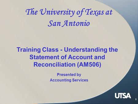 1 The University of Texas at San Antonio Presented by Accounting Services Training Class - Understanding the Statement of Account and Reconciliation (AM506)