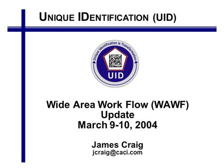 U NIQUE ID ENTIFICATION (UID) Wide Area Work Flow (WAWF) Update March 9-10, 2004 James Craig