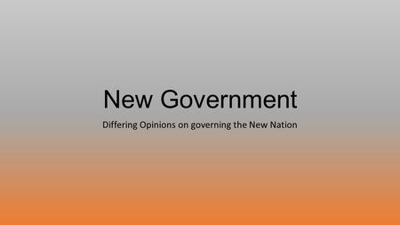 New Government Differing Opinions on governing the New Nation.