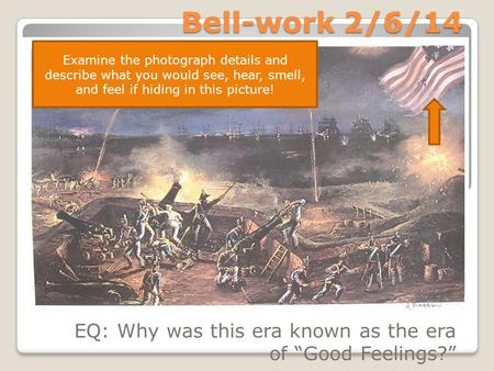 "Bell-work 2/6/14 EQ: Why was this era known as the era of ""Good Feelings?"" Examine the photograph details and describe what you would see, hear, smell,"