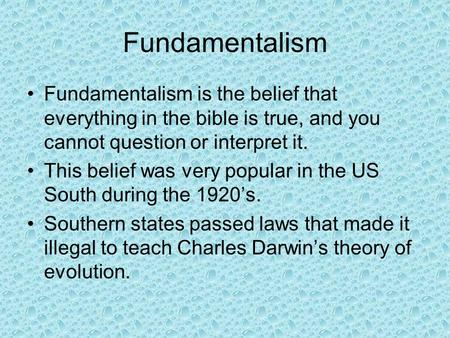 Fundamentalism Fundamentalism is the belief that everything in the bible is true, and you cannot question or interpret it. This belief was very popular.