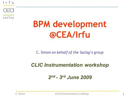 1 C. Simon CLIC Instrumentation workshop BPM C. Simon on behalf of the Saclay's group CLIC Instrumentation workshop 2 nd - 3 rd June.