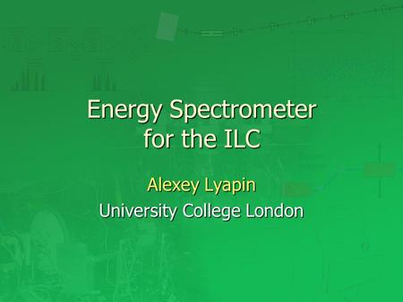Energy Spectrometer for the ILC Alexey Lyapin University College London.