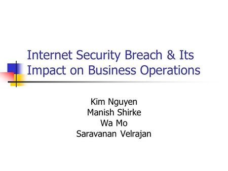 Internet Security Breach & Its Impact on Business Operations Kim Nguyen Manish Shirke Wa Mo Saravanan Velrajan.