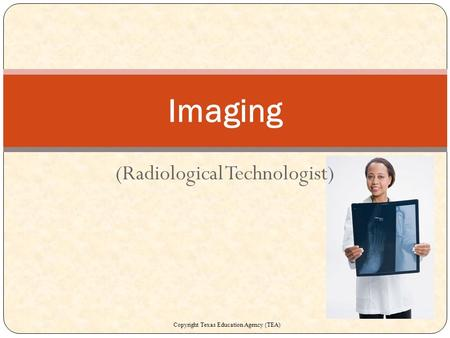 (Radiological Technologist) Imaging Copyright Texas Education Agency (TEA)