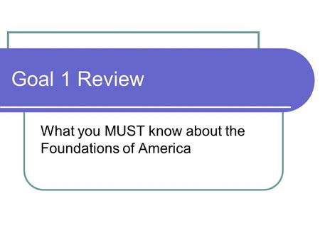 Goal 1 Review What you MUST know about the Foundations of America.