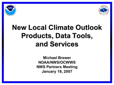 New Local Climate Outlook Products, Data Tools, and Services Michael Brewer NOAA/NWS/OCWWS NWS Partners Meeting January 18, 2007.