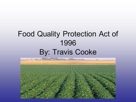 Food Quality Protection Act of 1996 By: Travis Cooke.