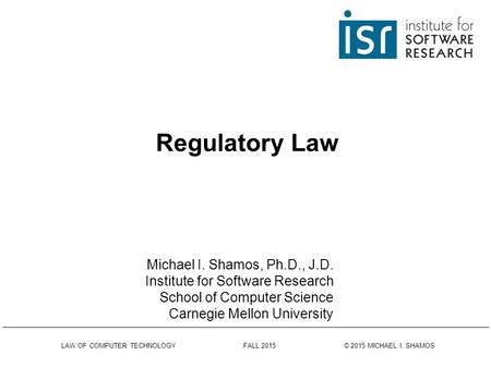 LAW OF COMPUTER TECHNOLOGY FALL 2015 © 2015 MICHAEL I. SHAMOS Regulatory Law Michael I. Shamos, Ph.D., J.D. Institute for Software Research School of.