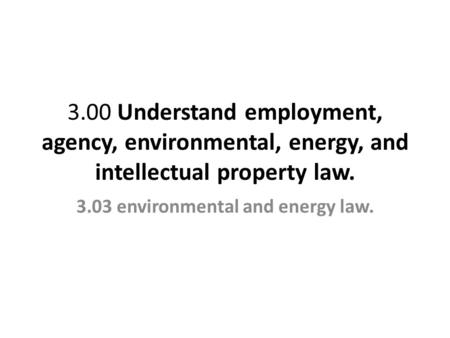 3.00 Understand employment, agency, environmental, energy, and intellectual property law. 3.03 environmental and energy law.