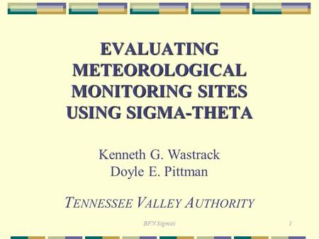 BFN Sigmas1 EVALUATING METEOROLOGICAL MONITORING SITES USING SIGMA-THETA Kenneth G. Wastrack Doyle E. Pittman T ENNESSEE V ALLEY A UTHORITY.