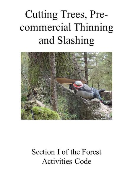 Cutting Trees, Pre- commercial Thinning and Slashing Section I of the Forest Activities Code.