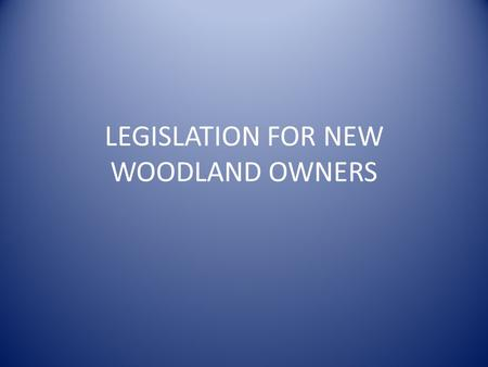 LEGISLATION FOR NEW WOODLAND OWNERS. What will new woodland owners have to think about?  wood/