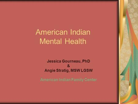 American Indian Mental Health Jessica Gourneau, PhD & Angie Stratig, MSW LGSW American Indian Family Center.