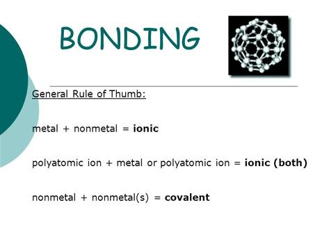 BONDING General Rule of Thumb: metal + nonmetal = ionic polyatomic ion + metal or polyatomic ion = ionic (both) nonmetal + nonmetal(s) = covalent.