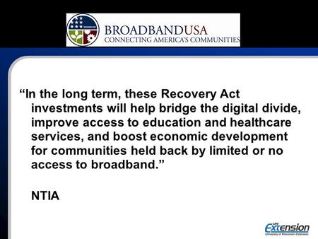 """In the long term, these Recovery Act investments will help bridge the digital divide, improve access to education and healthcare services, and boost economic."