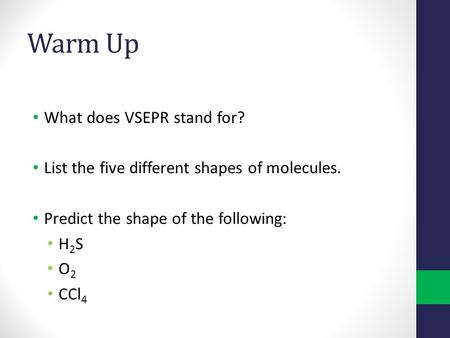 What does VSEPR stand for? List the five different shapes of molecules. Predict the shape of the following: H 2 S O 2 CCl 4 Warm Up.