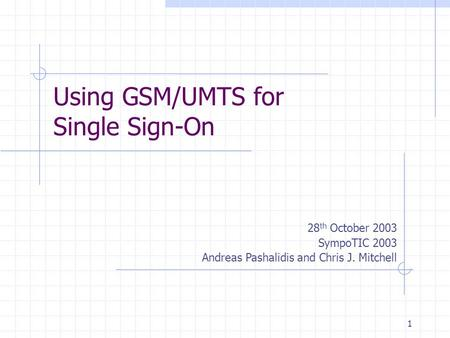 1 Using GSM/UMTS for Single Sign-On 28 th October 2003 SympoTIC 2003 Andreas Pashalidis and Chris J. Mitchell.