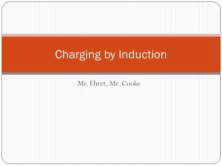 Charging by Induction Mr. Ehret, Mr. Cooke.