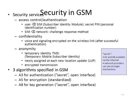 4.1 Security in GSM Security services – access control/authentication user  SIM (Subscriber Identity Module): secret PIN (personal identification number)