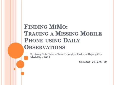 F INDING M I M O : T RACING A M ISSING M OBILE P HONE USING D AILY O BSERVATIONS Hyojeong Shin, Yohan Chon, Kwanghyo Park and Hojung Cha MobiSys 2011 -