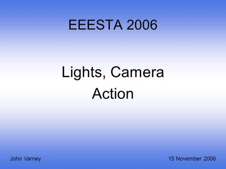 EEESTA 2006 Lights, Camera Action John Varney15 November 2006.