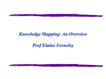Knowledge Mapping: An Overview Prof Elaine Ferneley.