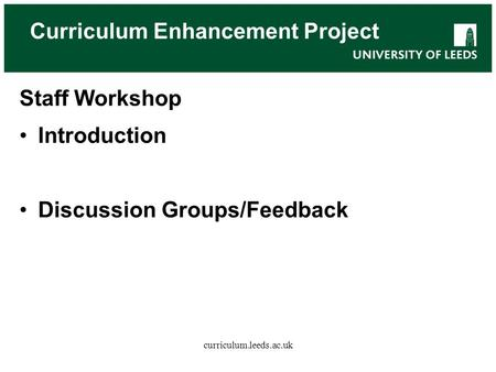 Curriculum Enhancement Project Staff Workshop Introduction Discussion Groups/Feedback curriculum.leeds.ac.uk.