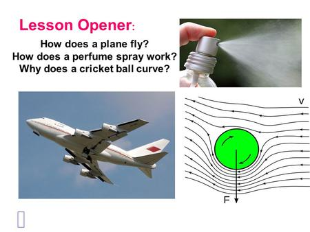 Lesson Opener : How does a plane fly? How does a perfume spray work? Why does a cricket ball curve?
