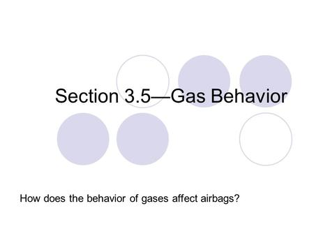 Section 3.5—Gas Behavior How does the behavior of gases affect airbags?
