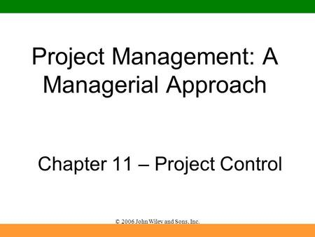 © 2006 John Wiley and Sons, Inc. Project Management: A Managerial Approach Chapter 11 – Project Control.