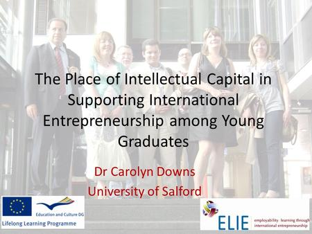 The Place of Intellectual Capital in Supporting International Entrepreneurship among Young Graduates Dr Carolyn Downs University of Salford.