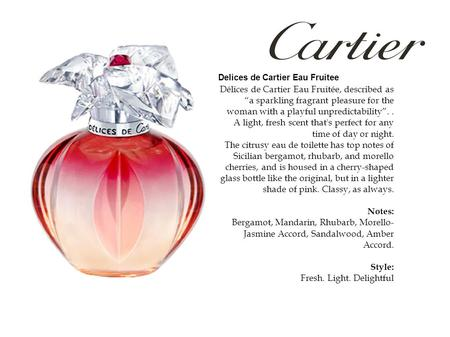 "Délices de Cartier Eau Fruitée, described as ""a sparkling fragrant pleasure for the woman with a playful unpredictability"".. A light, fresh scent that's."