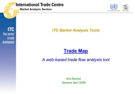 Market Analysis Section Trade Map A web-based trade flow analysis tool Eric Buchot Geneva, April 2008 ITC Market Analysis Tools.