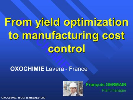 OXOCHIMIE OXOCHIMIE at OSI conference 1999 OXOCHIMIE Lavera - France François GERMAIN Plant manager From yield optimization to manufacturing cost control.
