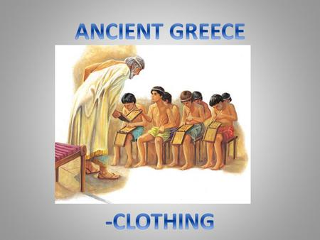 Introduction Clothing in Ancient Greece was made very differently to the manufacturing process of today. It was usually made out of large rectangular.