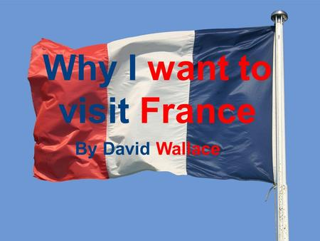 Why I want to visit France By David Wallace. About the Country France is a country in Europe. The official name of France is the Republic of France. Just.