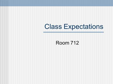 Class Expectations Room 712. 1. What does the beginning of class look like? Enter the room respectfully. Be seated by the bell to be on time. Be ready.