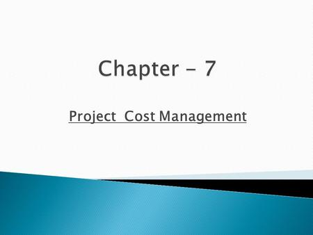 Project Cost Management.  Explain basic project cost management principles, concepts, and terms.  Discuss different types of cost estimates and methods.