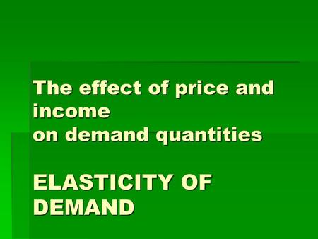 The effect of price and income on demand quantities ELASTICITY OF DEMAND.