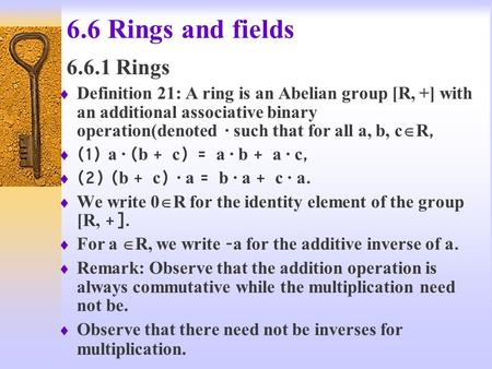 6.6 Rings and fields 6.6.1 Rings  Definition 21: A ring is an Abelian group [R, +] with an additional associative binary operation(denoted · such that.