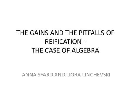 THE GAINS AND THE PITFALLS OF REIFICATION - THE CASE OF ALGEBRA ANNA SFARD AND LIORA LINCHEVSKI.