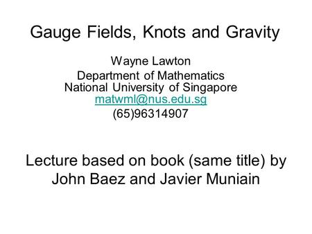 Gauge Fields, Knots and Gravity Wayne Lawton Department of Mathematics National University of Singapore  (65)96314907.