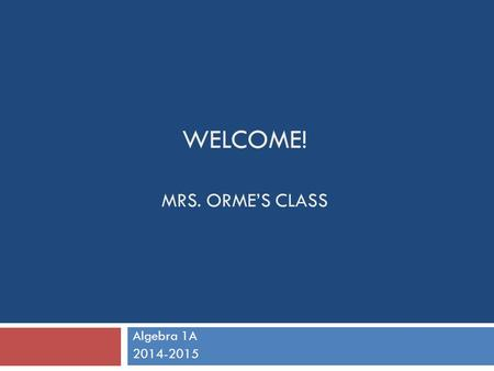 WELCOME! MRS. ORME'S CLASS Algebra 1A 2014-2015. Course Description  Algebra 1A is the first half of Algebra 1  This course is one-year course that.
