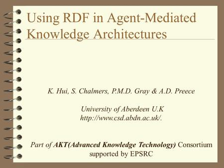Using RDF in Agent-Mediated Knowledge Architectures K. Hui, S. Chalmers, P.M.D. Gray & A.D. Preece University of Aberdeen U.K