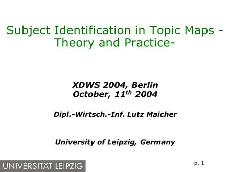 p. 1 Subject Identification in Topic Maps - Theory and Practice- XDWS 2004, Berlin October, 11 th 2004 Dipl.-Wirtsch.-Inf. Lutz Maicher University of.